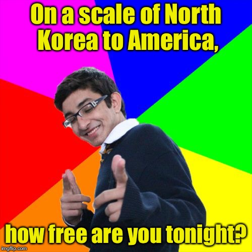 Subtle Pickup Liner Meme | On a scale of North Korea to America, how free are you tonight? | image tagged in memes,subtle pickup liner | made w/ Imgflip meme maker