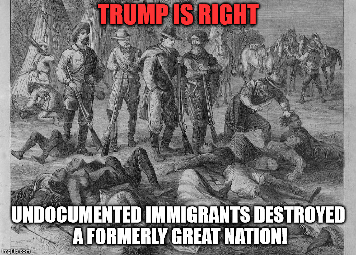 Undocumented immigrants | TRUMP IS RIGHT UNDOCUMENTED IMMIGRANTS DESTROYED A FORMERLY GREAT NATION! | image tagged in undocumented immigrants | made w/ Imgflip meme maker