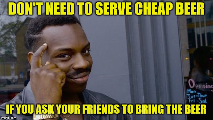 Roll Safe Think About It Meme | DON'T NEED TO SERVE CHEAP BEER IF YOU ASK YOUR FRIENDS TO BRING THE BEER | image tagged in memes,roll safe think about it | made w/ Imgflip meme maker