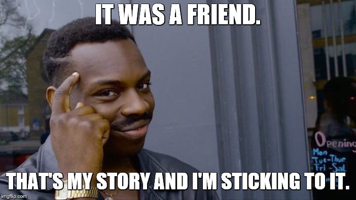 Roll Safe Think About It Meme | IT WAS A FRIEND. THAT'S MY STORY AND I'M STICKING TO IT. | image tagged in memes,roll safe think about it | made w/ Imgflip meme maker