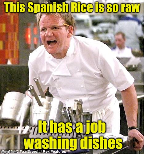 Chef Gordon Ramsay Meme | This Spanish Rice is so raw It has a job washing dishes | image tagged in memes,chef gordon ramsay | made w/ Imgflip meme maker