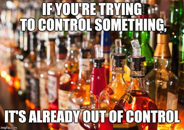 Alcohol | IF YOU'RE TRYING TO CONTROL SOMETHING, IT'S ALREADY OUT OF CONTROL | image tagged in alcohol | made w/ Imgflip meme maker