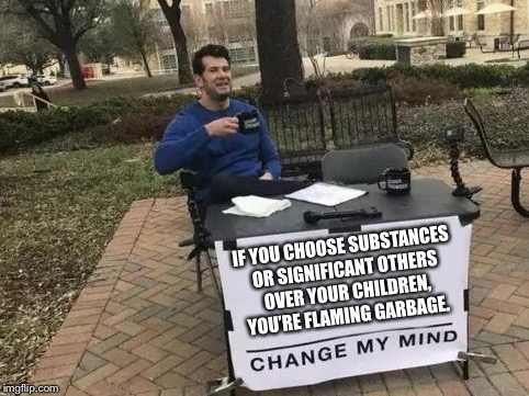 Change My Mind | IF YOU CHOOSE SUBSTANCES OR SIGNIFICANT OTHERS OVER YOUR CHILDREN, YOU'RE FLAMING GARBAGE. | image tagged in change my mind | made w/ Imgflip meme maker