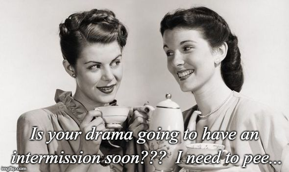 Intermission... | Is your drama going to have an intermission soon???  I need to pee... | image tagged in drama,soon,need | made w/ Imgflip meme maker
