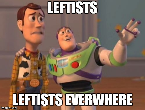 PC Story | LEFTISTS LEFTISTS EVERWHERE | image tagged in memes,x,x everywhere,toy story,leftists,leftist | made w/ Imgflip meme maker