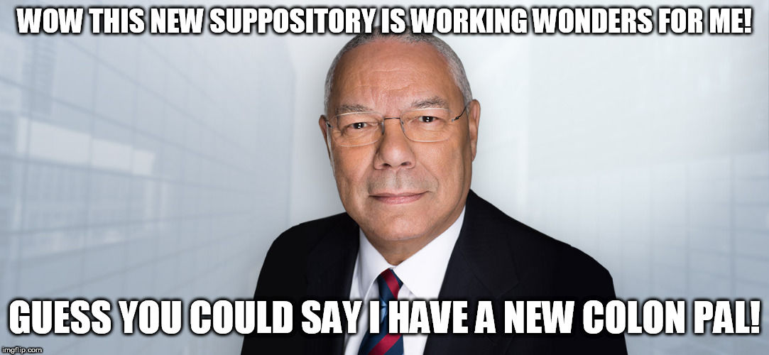 Colin Powell's latest push | WOW THIS NEW SUPPOSITORY IS WORKING WONDERS FOR ME! GUESS YOU COULD SAY I HAVE A NEW COLON PAL! | image tagged in colin powell,leaderboard,politics,colon | made w/ Imgflip meme maker