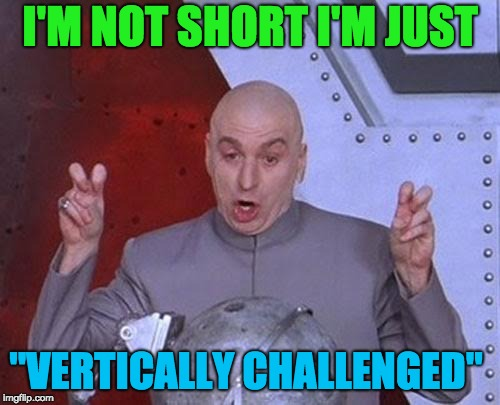 "Dr Evil Laser Meme | I'M NOT SHORT I'M JUST ""VERTICALLY CHALLENGED"" 