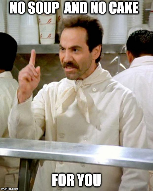 soup nazi | NO SOUP  AND NO CAKE FOR YOU | image tagged in soup nazi | made w/ Imgflip meme maker