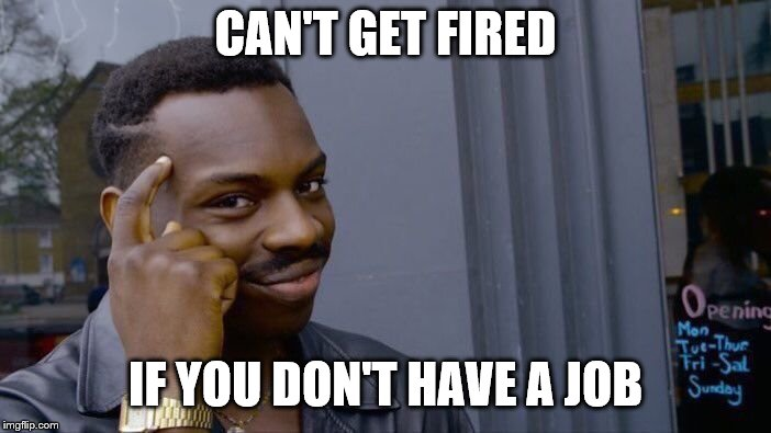 Can't get fired without a job. | CAN'T GET FIRED IF YOU DON'T HAVE A JOB | image tagged in memes,roll safe think about it,jobs,fired | made w/ Imgflip meme maker