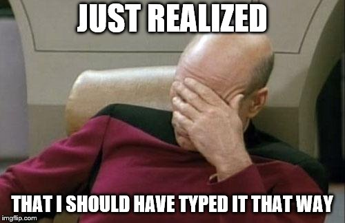Captain Picard Facepalm Meme | JUST REALIZED THAT I SHOULD HAVE TYPED IT THAT WAY | image tagged in memes,captain picard facepalm | made w/ Imgflip meme maker