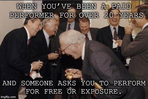 Laughing Men In Suits Meme | WHEN YOU'VE BEEN A PAID PERFORMER FOR OVER 20 YEARS AND SOMEONE ASKS YOU TO PERFORM FOR FREE OR EXPOSURE. | image tagged in memes,laughing men in suits | made w/ Imgflip meme maker