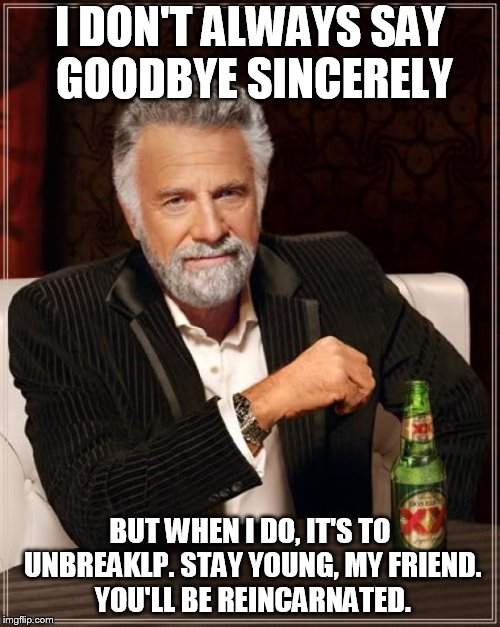 The Most Interesting Man In The World Meme | I DON'T ALWAYS SAY GOODBYE SINCERELY BUT WHEN I DO, IT'S TO UNBREAKLP. STAY YOUNG, MY FRIEND. YOU'LL BE REINCARNATED. | image tagged in memes,the most interesting man in the world | made w/ Imgflip meme maker