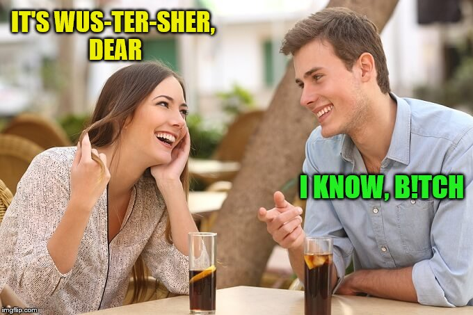 IT'S WUS-TER-SHER, DEAR I KNOW, B!TCH | made w/ Imgflip meme maker