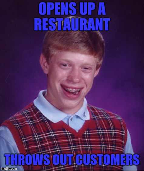 Bad Luck Brian Meme | OPENS UP A RESTAURANT THROWS OUT CUSTOMERS | image tagged in memes,bad luck brian | made w/ Imgflip meme maker