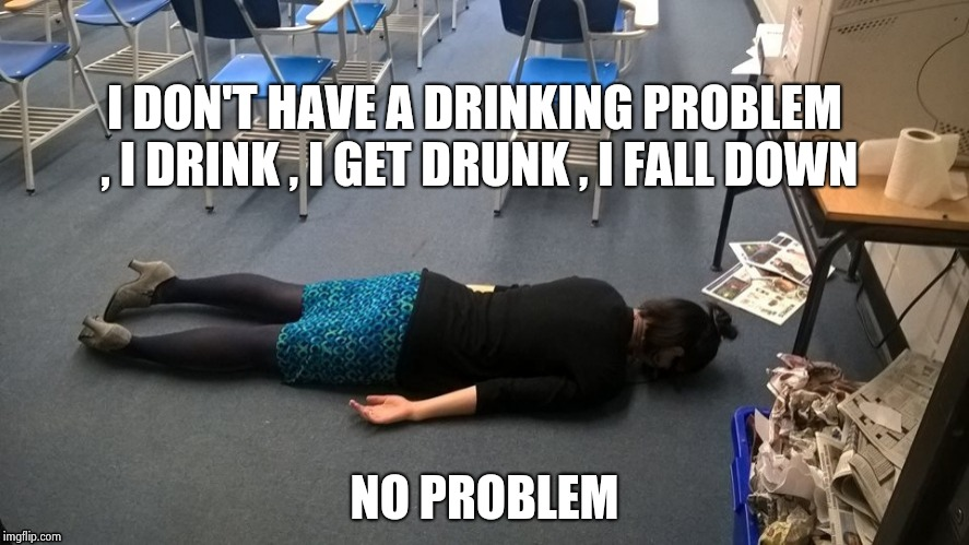 Please make it stop | I DON'T HAVE A DRINKING PROBLEM , I DRINK , I GET DRUNK , I FALL DOWN NO PROBLEM | image tagged in please make it stop | made w/ Imgflip meme maker
