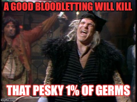A GOOD BLOODLETTING WILL KILL THAT PESKY 1% OF GERMS | made w/ Imgflip meme maker