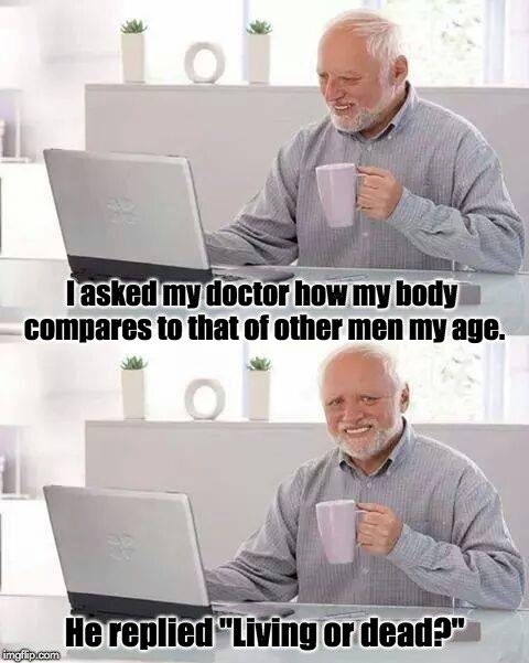 "Hide the pain Harold | I asked my doctor how my body compares to that of other men my age. He replied ""Living or dead?"" 