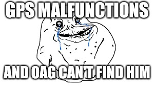 GPS MALFUNCTIONS AND OAG CAN'T FIND HIM | made w/ Imgflip meme maker