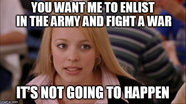 Its Not Going To Happen Meme | YOU WANT ME TO ENLIST IN THE ARMY AND FIGHT A WAR IT'S NOT GOING TO HAPPEN | image tagged in memes,its not going to happen,anti war,anti-war,war,wars | made w/ Imgflip meme maker
