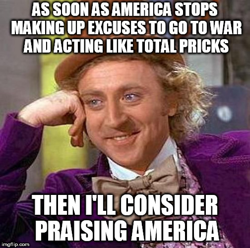 Creepy Condescending Wonka Meme | AS SOON AS AMERICA STOPS MAKING UP EXCUSES TO GO TO WAR AND ACTING LIKE TOTAL PRICKS THEN I'LL CONSIDER PRAISING AMERICA | image tagged in memes,creepy condescending wonka,anti-america,anti america,anti-war,anti war | made w/ Imgflip meme maker