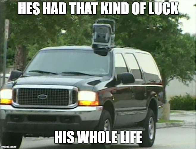 HES HAD THAT KIND OF LUCK HIS WHOLE LIFE | made w/ Imgflip meme maker