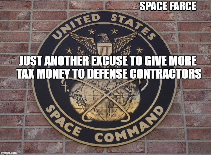 Whats a few 100 billion more? | SPACE FARCE JUST ANOTHER EXCUSE TO GIVE MORE TAX MONEY TO DEFENSE CONTRACTORS | image tagged in memes,space force,taxes | made w/ Imgflip meme maker