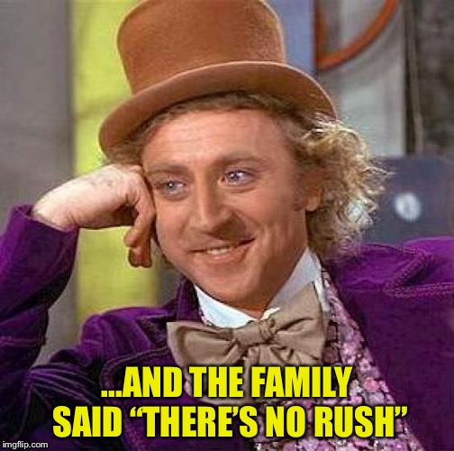 "Creepy Condescending Wonka Meme | ...AND THE FAMILY SAID ""THERE'S NO RUSH"" 
