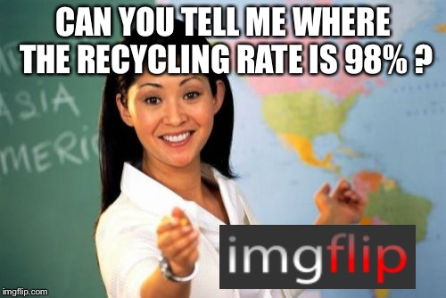 Can you tell me where the recycling rate is 98% ? | CAN YOU TELL ME WHERE THE RECYCLING RATE IS 98% ? | image tagged in memes,unhelpful high school teacher,recycling | made w/ Imgflip meme maker