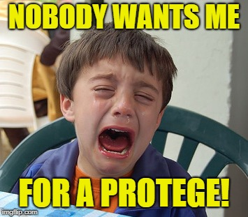 NOBODY WANTS ME FOR A PROTEGE! | made w/ Imgflip meme maker