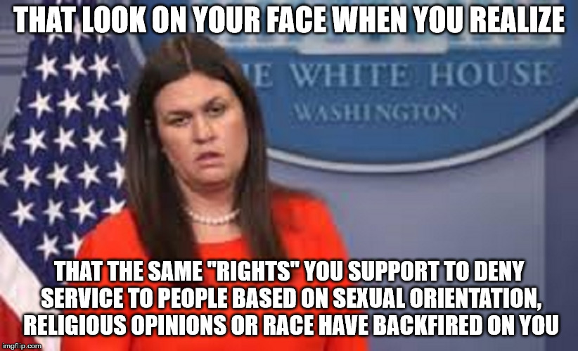 "THAT LOOK ON YOUR FACE WHEN YOU REALIZE THAT THE SAME ""RIGHTS"" YOU SUPPORT TO DENY SERVICE TO PEOPLE BASED ON SEXUAL ORIENTATION, RELIGIOUS  
