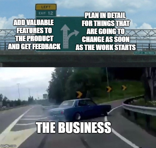 Left Exit 12 Off Ramp Meme | ADD VALUABLE FEATURES TO THE PRODUCT AND GET FEEDBACK PLAN IN DETAIL FOR THINGS THAT ARE GOING TO CHANGE AS SOON AS THE WORK STARTS THE BUSI | image tagged in memes,left exit 12 off ramp | made w/ Imgflip meme maker