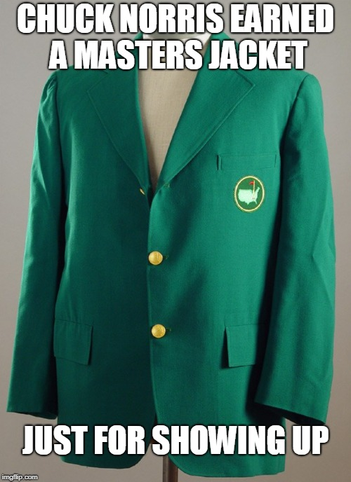 Chuck Norris The Masters | CHUCK NORRIS EARNED A MASTERS JACKET JUST FOR SHOWING UP | image tagged in chuck norris,memes,the masters,golf | made w/ Imgflip meme maker