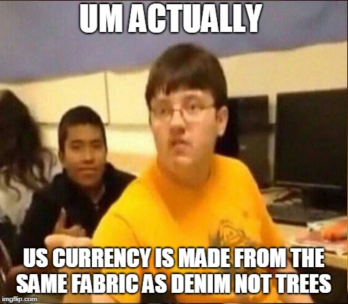 UM ACTUALLY US CURRENCY IS MADE FROM THE SAME FABRIC AS DENIM NOT TREES | made w/ Imgflip meme maker