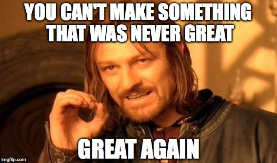 One Does Not Simply Meme | YOU CAN'T MAKE SOMETHING THAT WAS NEVER GREAT GREAT AGAIN | image tagged in memes,one does not simply | made w/ Imgflip meme maker
