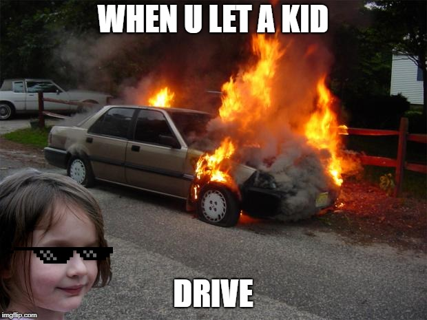 disaster girl car |  WHEN U LET A KID; DRIVE | image tagged in disaster girl car | made w/ Imgflip meme maker