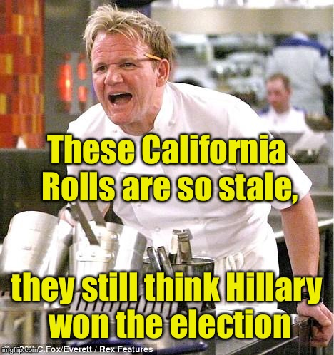 Chief Gordon Ramsay | These California Rolls are so stale, they still think Hillary won the election | image tagged in memes,chef gordon ramsay,election 2016 | made w/ Imgflip meme maker