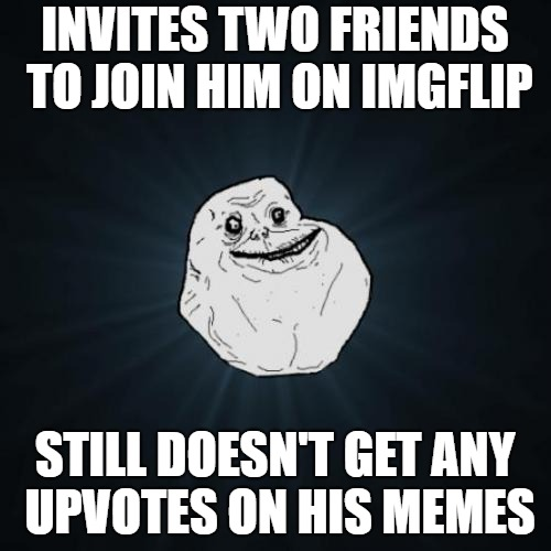 INVITES TWO FRIENDS TO JOIN HIM ON IMGFLIP STILL DOESN'T GET ANY UPVOTES ON HIS MEMES | made w/ Imgflip meme maker