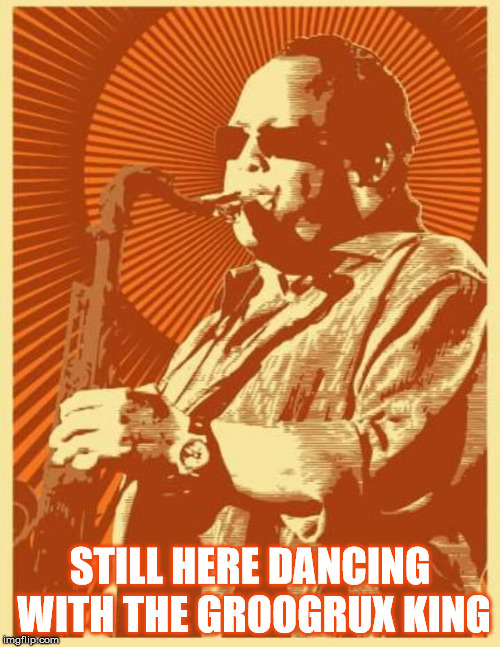 STILL HERE DANCING WITH THE GROOGRUX KING | STILL HERE DANCING WITH THE GROOGRUX KING | image tagged in dmb,dave matthews band,leroi moore,groogrux king,grux,saxophone | made w/ Imgflip meme maker
