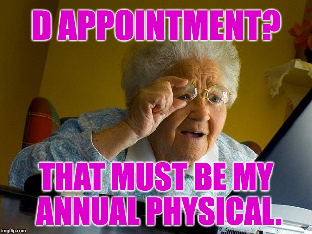 Grandma not gonna be d appointed. | D APPOINTMENT? THAT MUST BE MY ANNUAL PHYSICAL. | image tagged in memes,grandma finds the internet | made w/ Imgflip meme maker