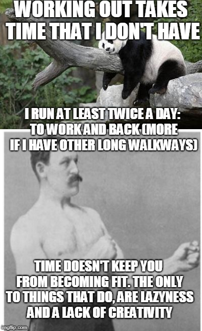 Comment If You Have More Ideas For Work-Outs Like This | WORKING OUT TAKES TIME THAT I DON'T HAVE I RUN AT LEAST TWICE A DAY: TO WORK AND BACK (MORE IF I HAVE OTHER LONG WALKWAYS) TIME DOESN'T KEEP | image tagged in meme,lazy panda,overly manly man,workout,lazyness,inspirational | made w/ Imgflip meme maker