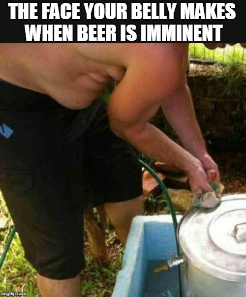 Beer. It's What's For Dinner. | THE FACE YOUR BELLY MAKES WHEN BEER IS IMMINENT | image tagged in beer,beers,belly,drinking,fat,party | made w/ Imgflip meme maker