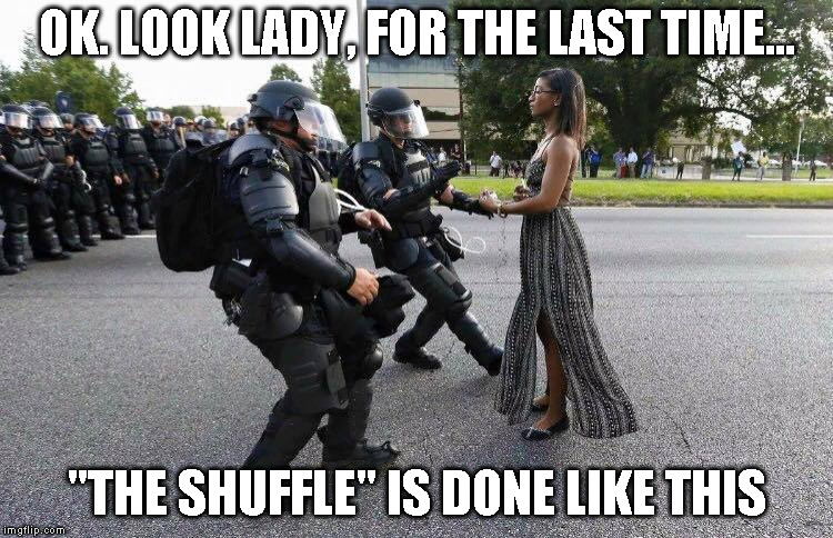 "Do the shuffle | OK. LOOK LADY, FOR THE LAST TIME... ""THE SHUFFLE"" IS DONE LIKE THIS 
