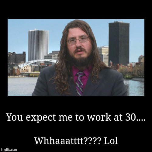 Worthless Snow Flakes | You expect me to work at 30.... | Whhaaatttt???? Lol | image tagged in funny,lazy fat guy on the couch,lazy cat,worthless,special snowflake | made w/ Imgflip demotivational maker
