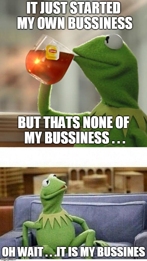 kermit couch | IT JUST STARTED MY OWN BUSSINESS OH WAIT . . .IT IS MY BUSSINES BUT THATS NONE OF MY BUSSINESS . . . | image tagged in kermit the frog,couch | made w/ Imgflip meme maker