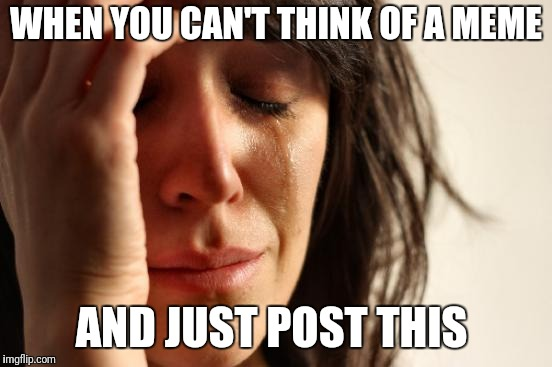 First World Problems Meme | WHEN YOU CAN'T THINK OF A MEME AND JUST POST THIS | image tagged in memes,first world problems | made w/ Imgflip meme maker
