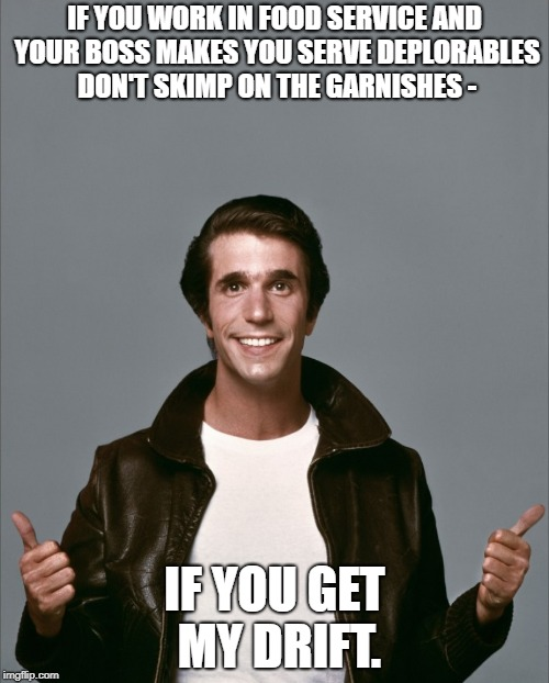 The Fonz | IF YOU WORK IN FOOD SERVICE AND YOUR BOSS MAKES YOU SERVE DEPLORABLES DON'T SKIMP ON THE GARNISHES - IF YOU GET MY DRIFT. | image tagged in the fonz | made w/ Imgflip meme maker
