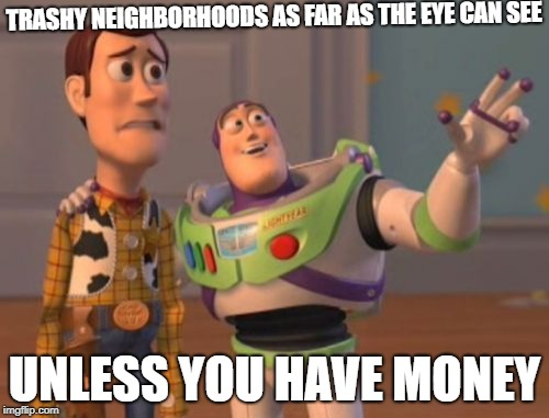 Trashy Nieghborhoods | TRASHY NEIGHBORHOODS AS FAR AS THE EYE CAN SEE UNLESS YOU HAVE MONEY | image tagged in memes,x,x everywhere,x x everywhere,money | made w/ Imgflip meme maker