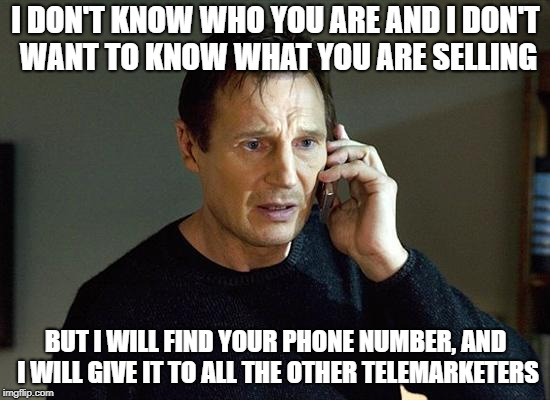 Making the punishment fit the crime |  I DON'T KNOW WHO YOU ARE AND I DON'T WANT TO KNOW WHAT YOU ARE SELLING; BUT I WILL FIND YOUR PHONE NUMBER, AND I WILL GIVE IT TO ALL THE OTHER TELEMARKETERS | image tagged in taken,telemarketing,telemarketer | made w/ Imgflip meme maker