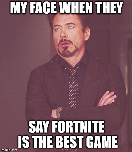 Face You Make Robert Downey Jr Meme | MY FACE WHEN THEY SAY FORTNITE IS THE BEST GAME | image tagged in memes,face you make robert downey jr | made w/ Imgflip meme maker
