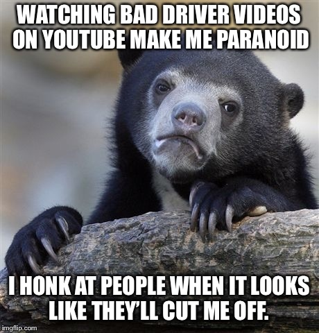 Confession Bear Meme | WATCHING BAD DRIVER VIDEOS ON YOUTUBE MAKE ME PARANOID I HONK AT PEOPLE WHEN IT LOOKS LIKE THEY'LL CUT ME OFF. | image tagged in memes,confession bear,AdviceAnimals | made w/ Imgflip meme maker